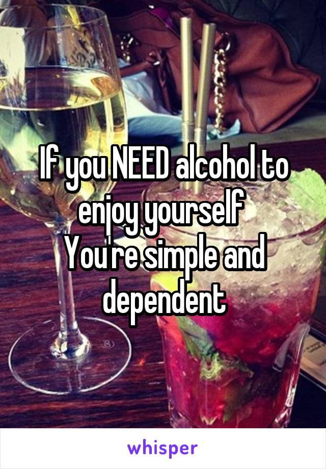 If you NEED alcohol to enjoy yourself  You're simple and dependent
