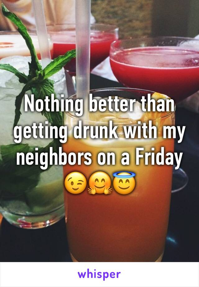 Nothing better than getting drunk with my neighbors on a Friday 😉🤗😇