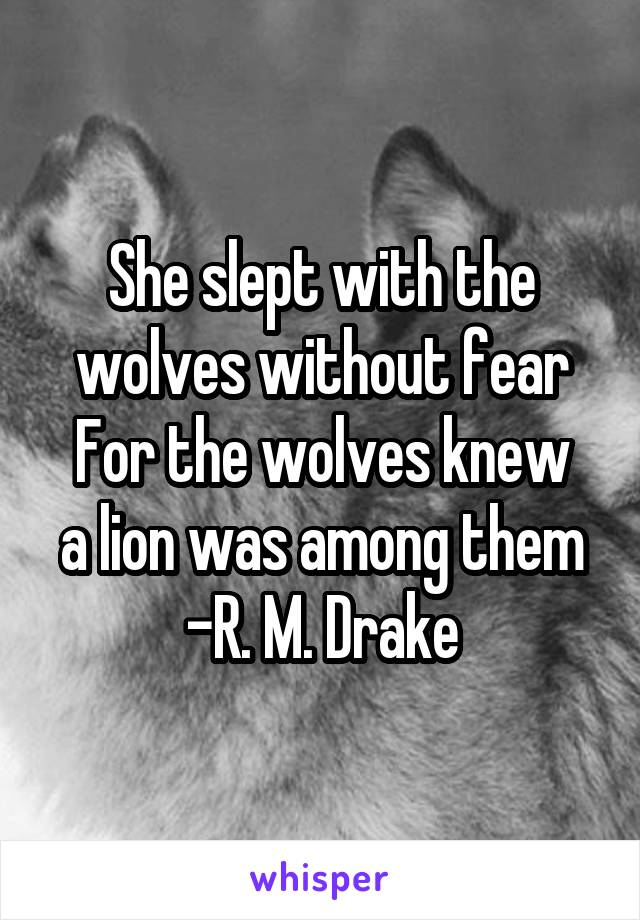 She slept with the wolves without fear For the wolves knew a lion was among them -R. M. Drake