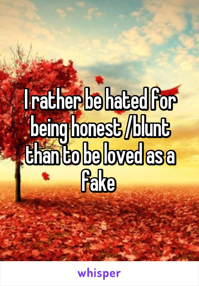 I rather be hated for being honest /blunt than to be loved as a fake