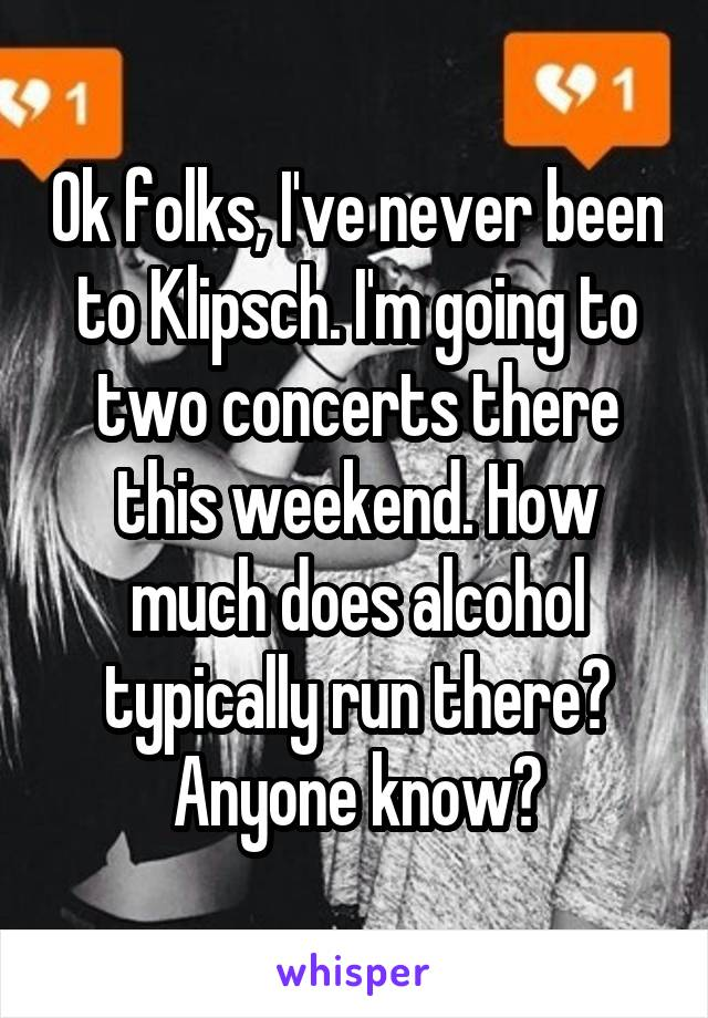 Ok folks, I've never been to Klipsch. I'm going to two concerts there this weekend. How much does alcohol typically run there? Anyone know?