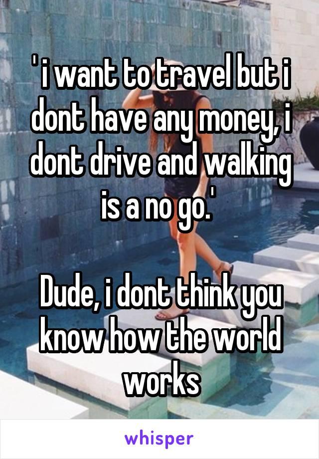 ' i want to travel but i dont have any money, i dont drive and walking is a no go.'   Dude, i dont think you know how the world works