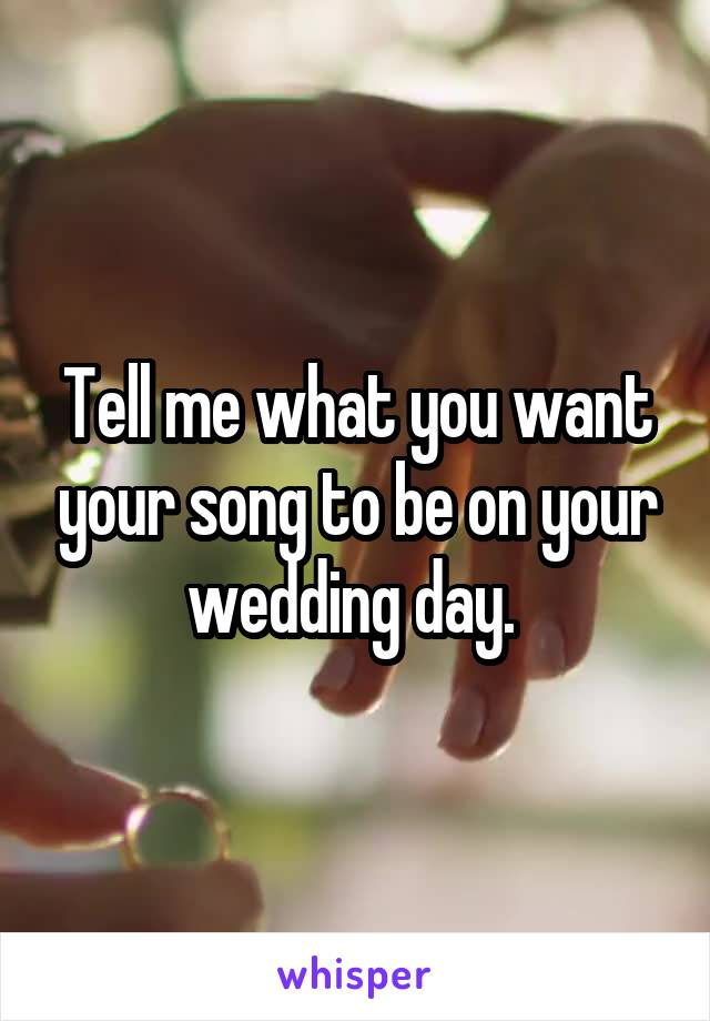 Tell me what you want your song to be on your wedding day.