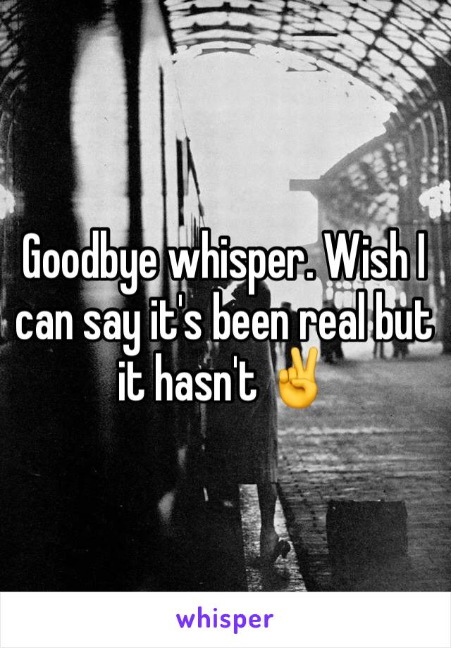 Goodbye whisper. Wish I can say it's been real but it hasn't ✌️