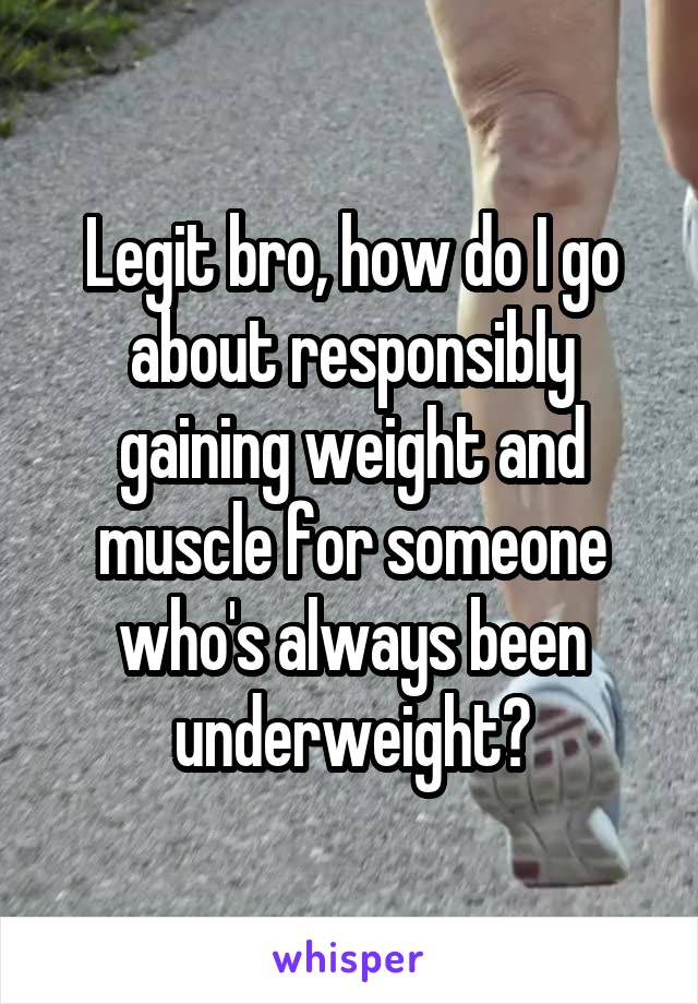 Legit bro, how do I go about responsibly gaining weight and muscle for someone who's always been underweight?