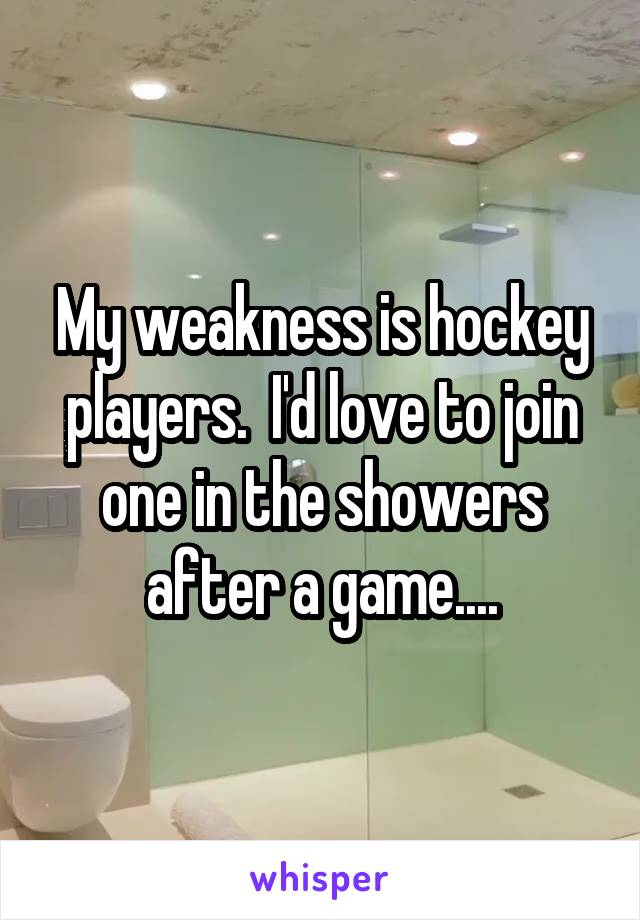 My weakness is hockey players.  I'd love to join one in the showers after a game....