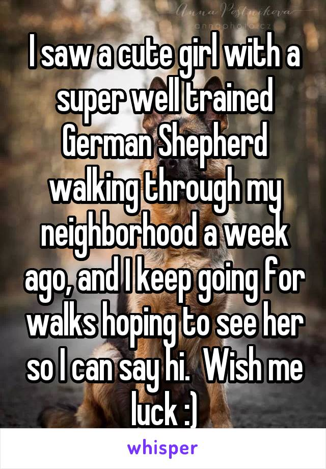 I saw a cute girl with a super well trained German Shepherd walking through my neighborhood a week ago, and I keep going for walks hoping to see her so I can say hi.  Wish me luck :)
