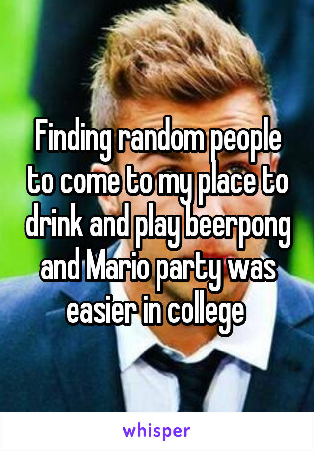 Finding random people to come to my place to drink and play beerpong and Mario party was easier in college