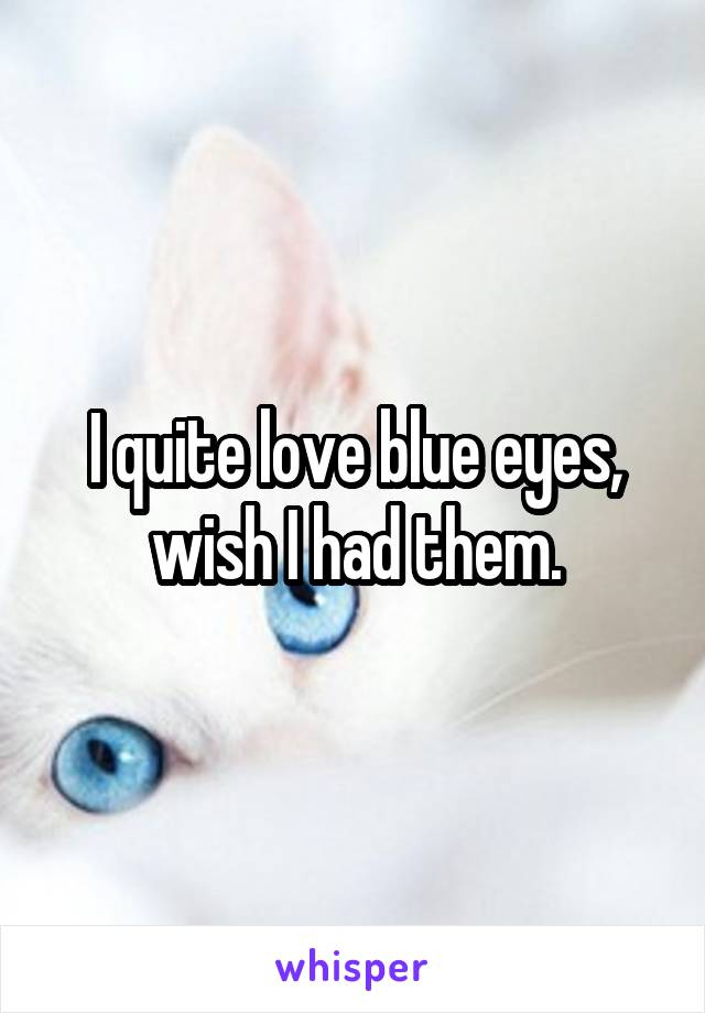 I quite love blue eyes, wish I had them.