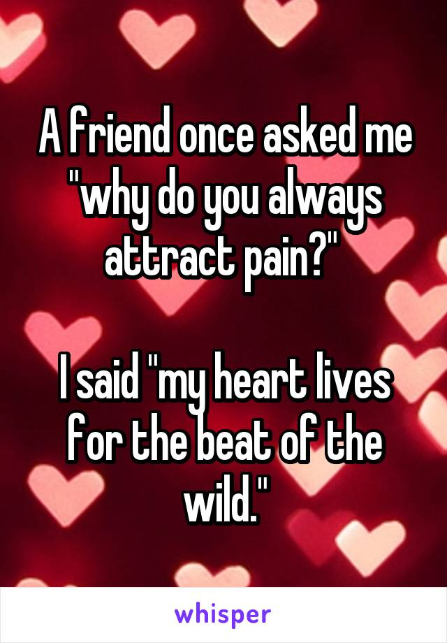 "A friend once asked me ""why do you always attract pain?""   I said ""my heart lives for the beat of the wild."""