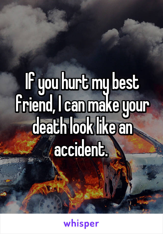 If you hurt my best friend, I can make your death look like an accident.
