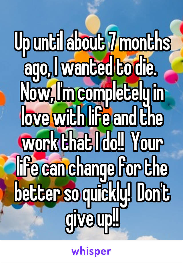 Up until about 7 months ago, I wanted to die.  Now, I'm completely in love with life and the work that I do!!  Your life can change for the better so quickly!  Don't give up!!