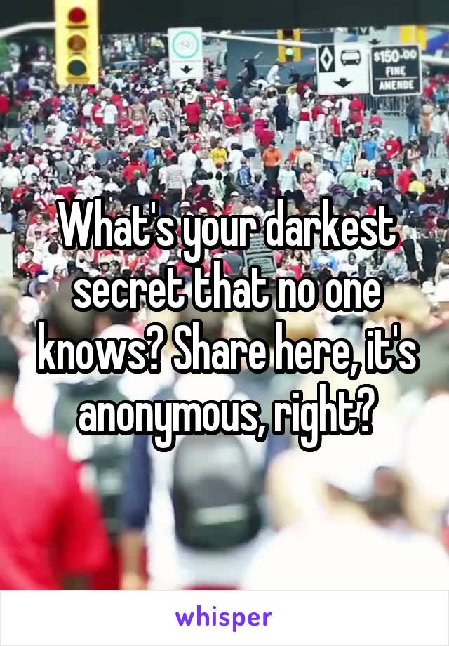 What's your darkest secret that no one knows? Share here, it's anonymous, right?