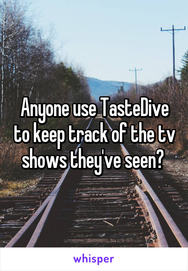 Anyone use TasteDive to keep track of the tv shows they've seen?