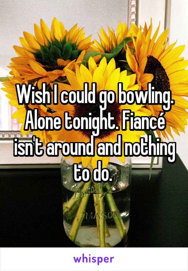 Wish I could go bowling. Alone tonight. Fiancé isn't around and nothing to do.