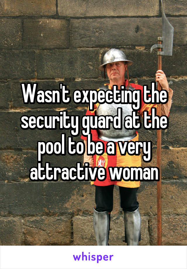 Wasn't expecting the security guard at the pool to be a very attractive woman