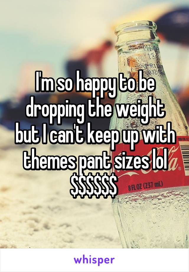 I'm so happy to be dropping the weight but I can't keep up with themes pant sizes lol $$$$$$