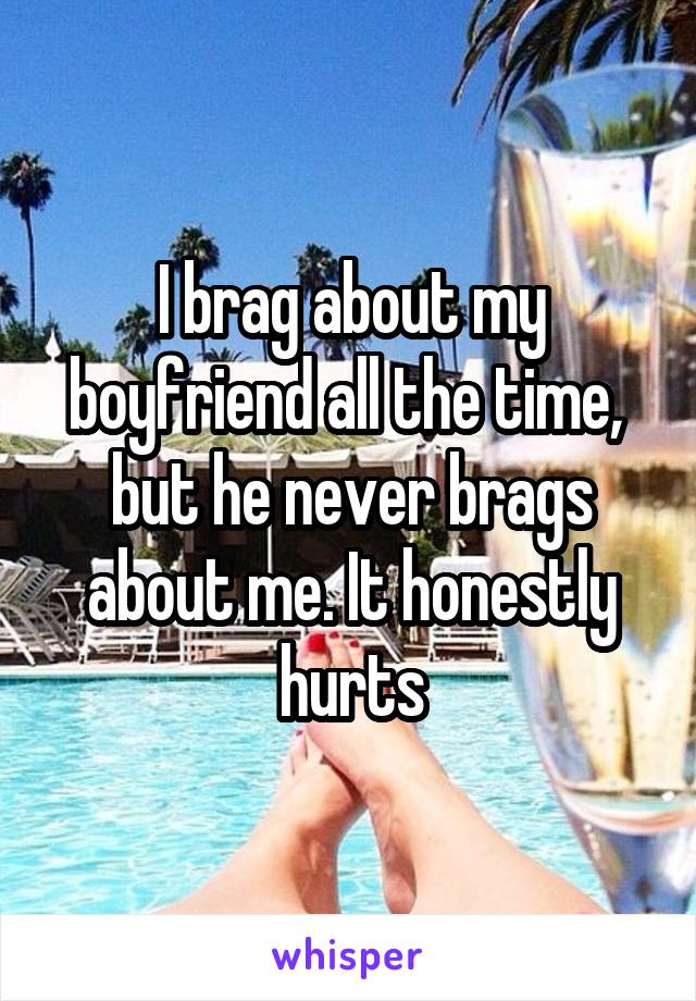I brag about my boyfriend all the time,  but he never brags about me. It honestly hurts