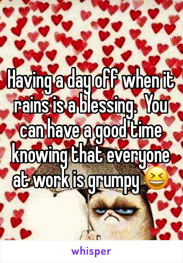 Having a day off when it rains is a blessing.  You can have a good time knowing that everyone at work is grumpy 😆