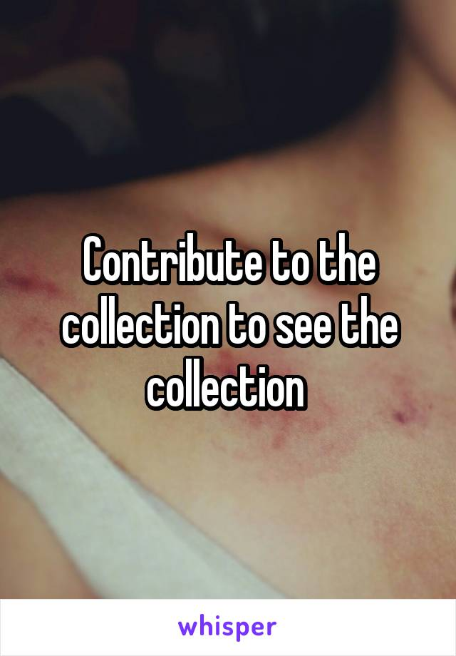 Contribute to the collection to see the collection