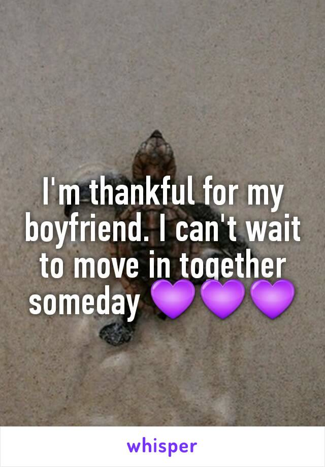 I'm thankful for my boyfriend. I can't wait to move in together someday 💜💜💜