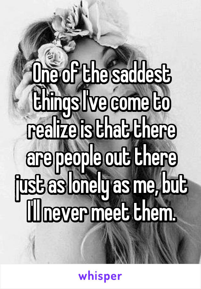 One of the saddest things I've come to realize is that there are people out there just as lonely as me, but I'll never meet them.