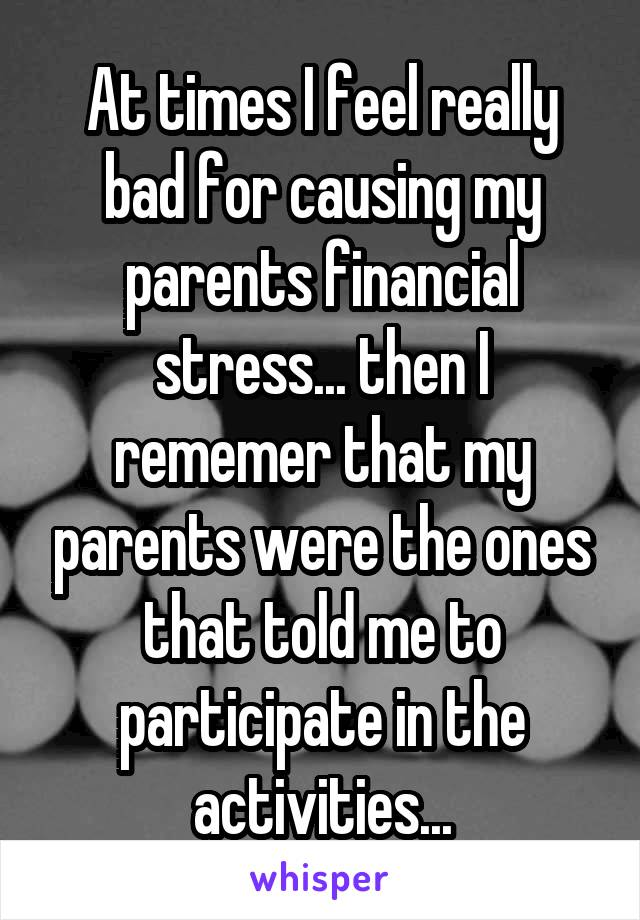 At times I feel really bad for causing my parents financial stress... then I rememer that my parents were the ones that told me to participate in the activities...