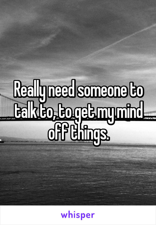Really need someone to talk to, to get my mind off things.