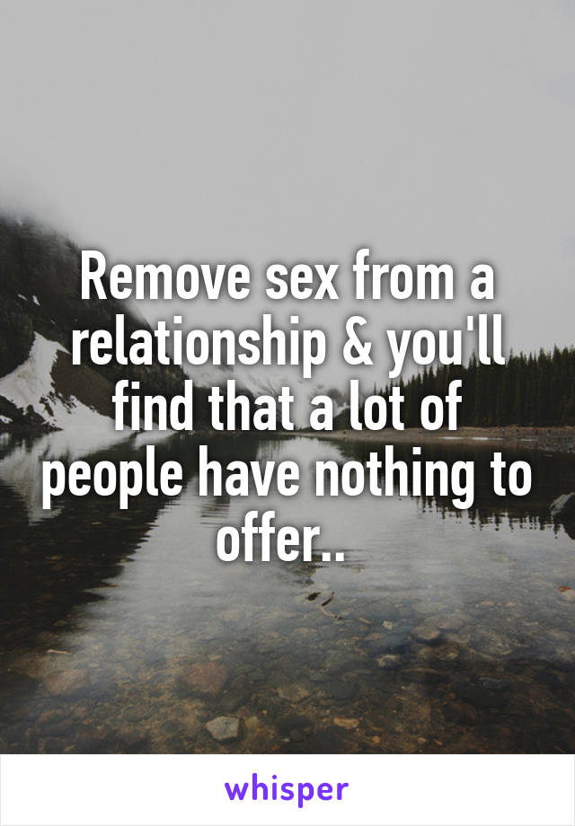 Remove sex from a relationship & you'll find that a lot of people have nothing to offer..