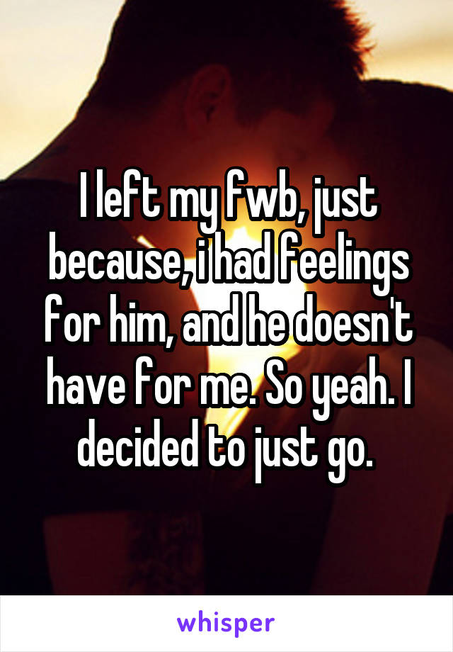 I left my fwb, just because, i had feelings for him, and he doesn't have for me. So yeah. I decided to just go.