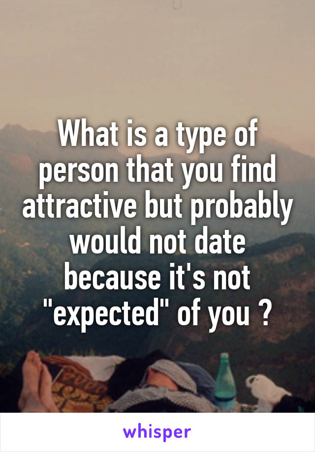 "What is a type of person that you find attractive but probably would not date because it's not ""expected"" of you ?"