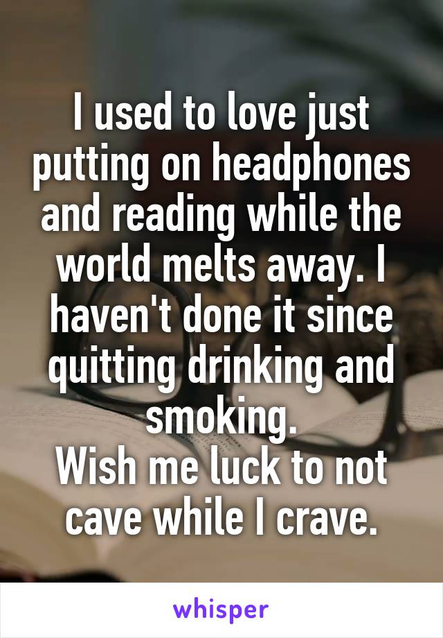 I used to love just putting on headphones and reading while the world melts away. I haven't done it since quitting drinking and smoking. Wish me luck to not cave while I crave.