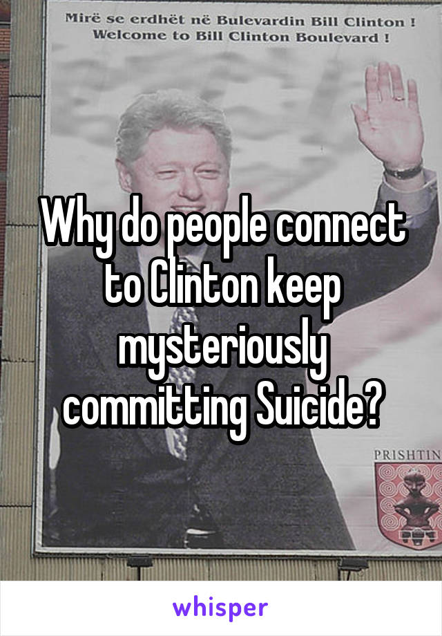 Why do people connect to Clinton keep mysteriously committing Suicide?