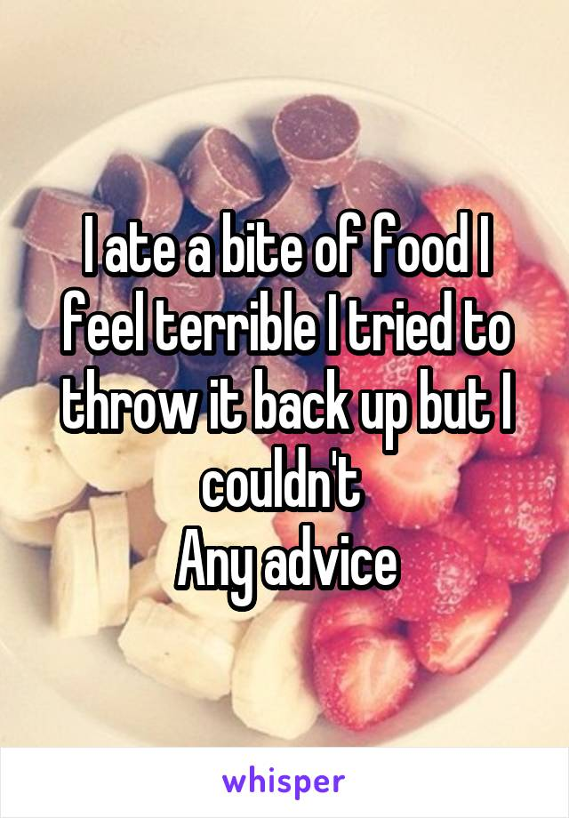 I ate a bite of food I feel terrible I tried to throw it back up but I couldn't  Any advice