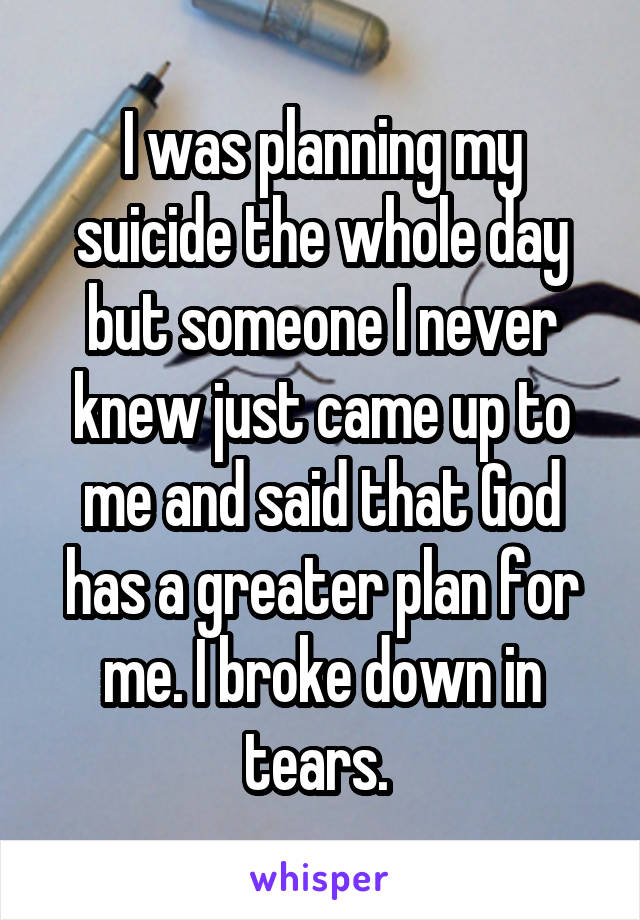 I was planning my suicide the whole day but someone I never knew just came up to me and said that God has a greater plan for me. I broke down in tears.