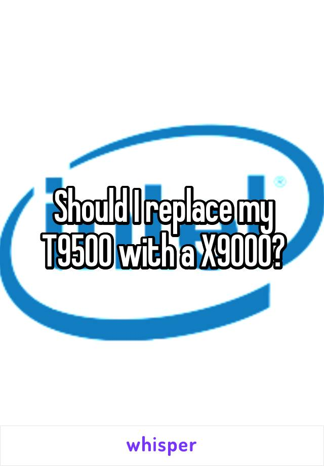 Should I replace my T9500 with a X9000?