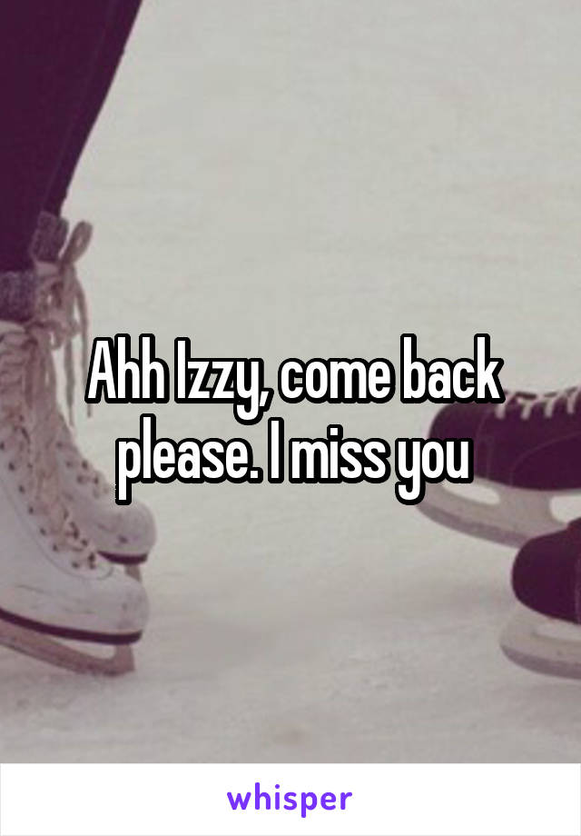 Ahh Izzy, come back please. I miss you