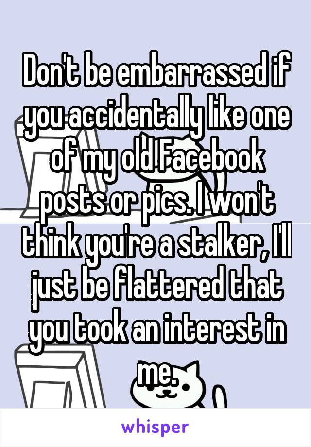 Don't be embarrassed if you accidentally like one of my old Facebook posts or pics. I won't think you're a stalker, I'll just be flattered that you took an interest in me.