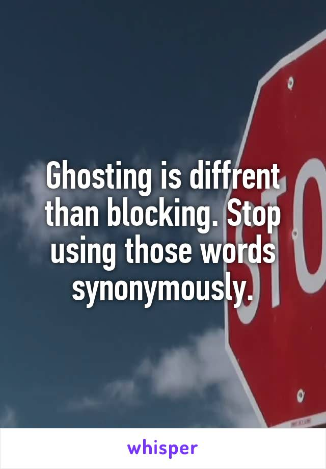 Ghosting is diffrent than blocking. Stop using those words synonymously.