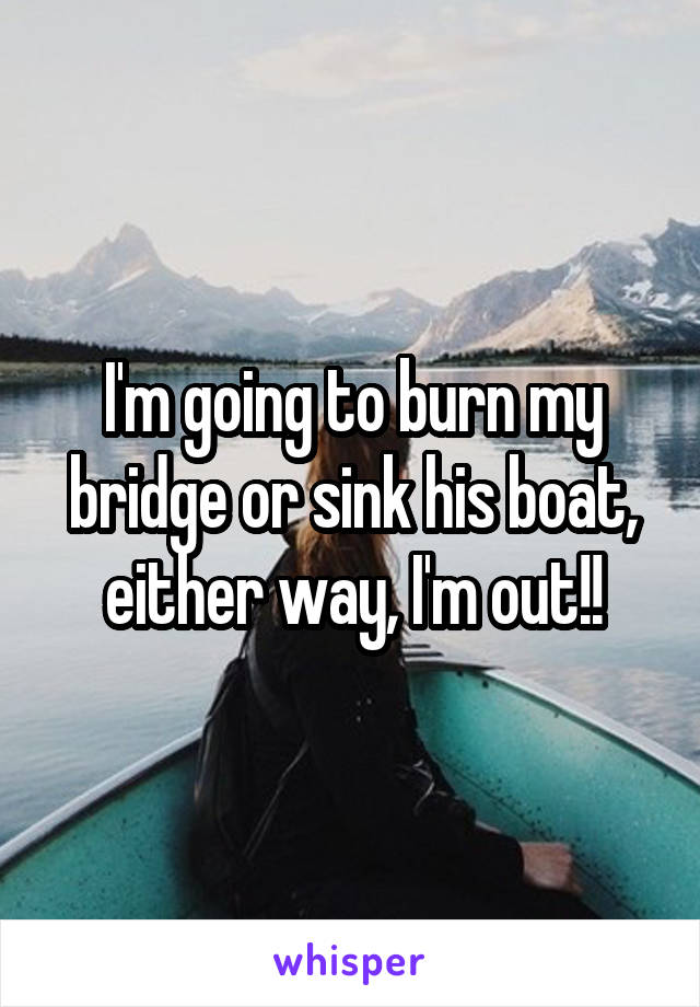 I'm going to burn my bridge or sink his boat, either way, I'm out!!