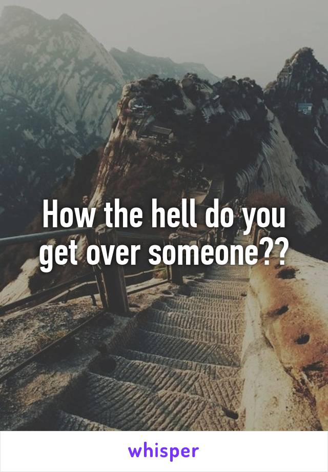 How the hell do you get over someone??