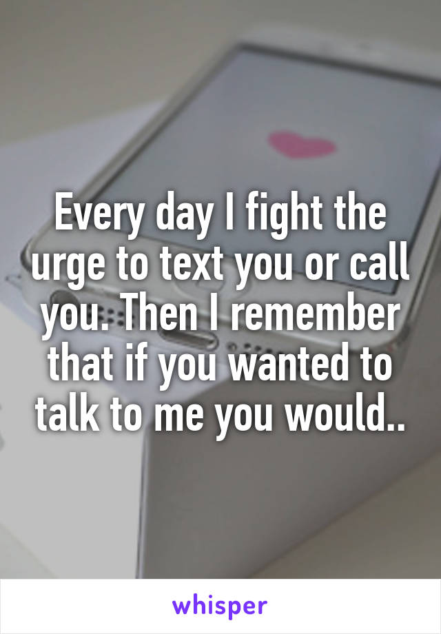 Every day I fight the urge to text you or call you. Then I remember that if you wanted to talk to me you would..