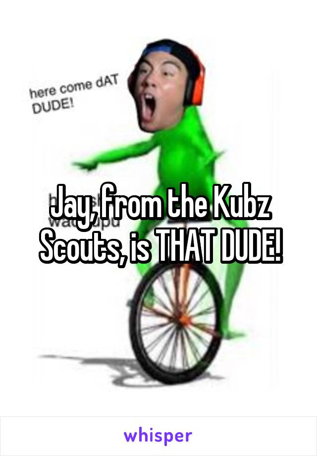 Jay, from the Kubz Scouts, is THAT DUDE!