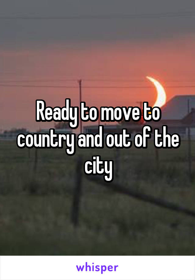 Ready to move to country and out of the city