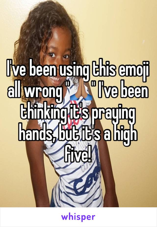 "I've been using this emoji all wrong ""🙏🏽"" I've been thinking it's praying hands, but it's a high five!"