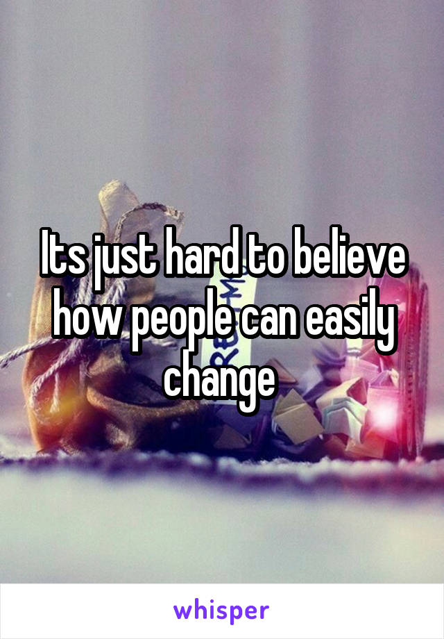 Its just hard to believe how people can easily change