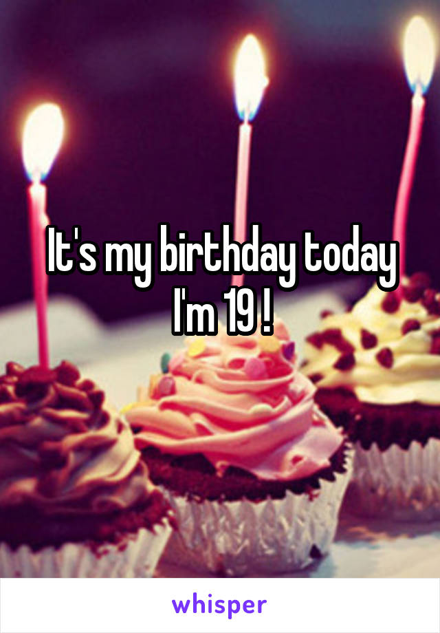 It's my birthday today I'm 19 !
