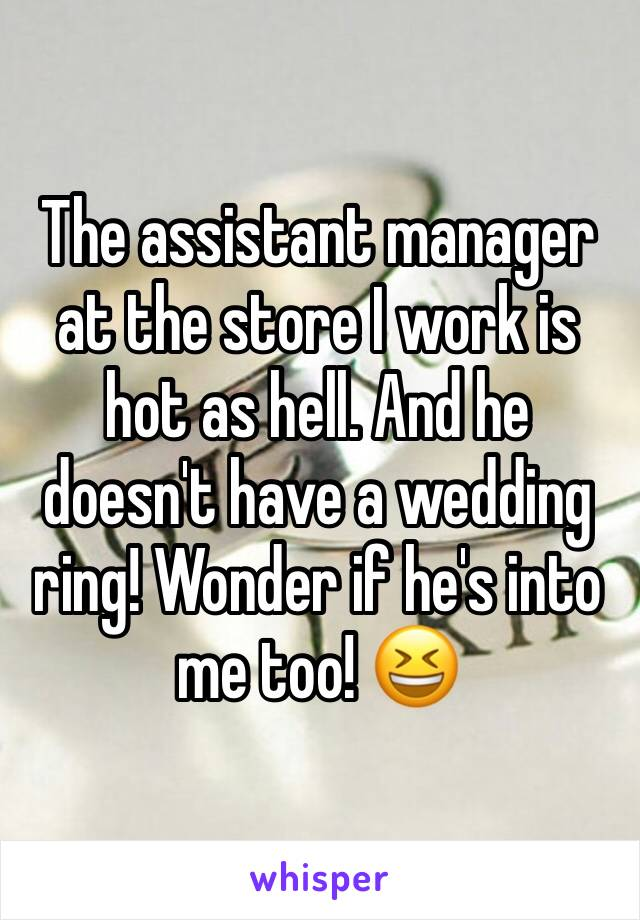 The assistant manager at the store I work is hot as hell. And he doesn't have a wedding ring! Wonder if he's into me too! 😆