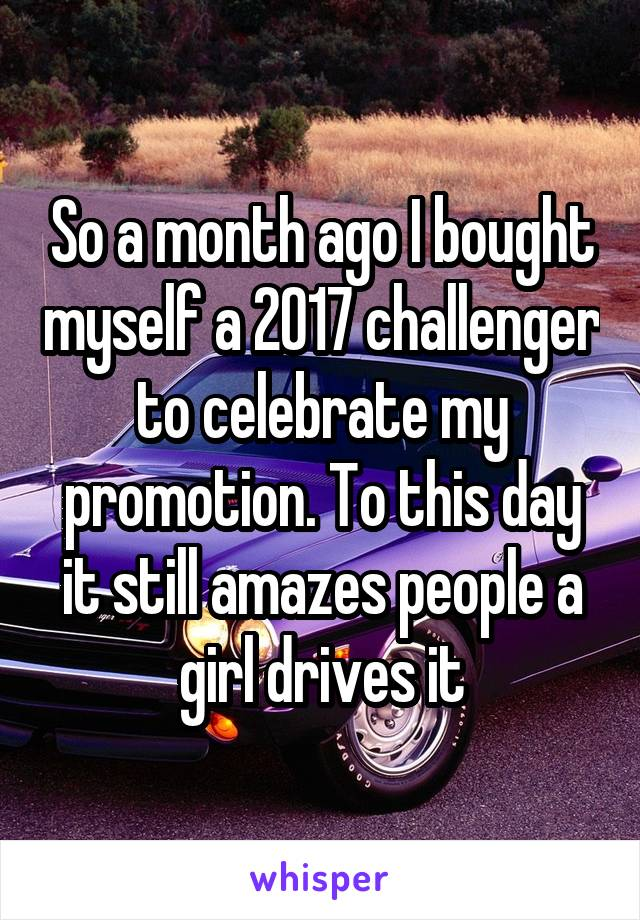 So a month ago I bought myself a 2017 challenger to celebrate my promotion. To this day it still amazes people a girl drives it