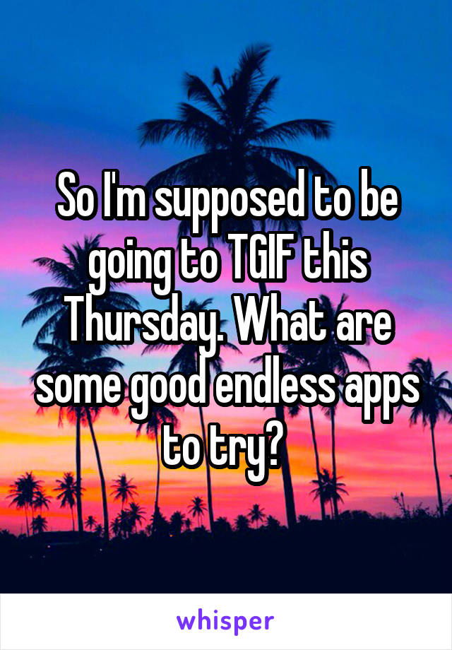 So I'm supposed to be going to TGIF this Thursday. What are some good endless apps to try?